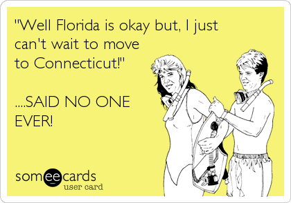 """Well Florida is okay but, I just can't wait to move to Connecticut!""  ....SAID NO ONE EVER!"