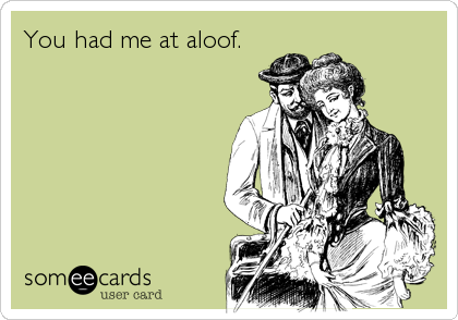 You had me at aloof.
