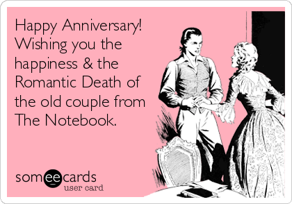 Happy Anniversary! Wishing you the happiness & the Romantic Death of the old couple from The Notebook.