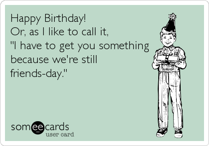 """Happy Birthday! Or, as I like to call it,  """"I have to get you something because we're still friends-day."""""""
