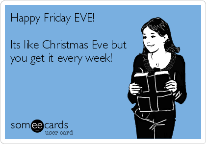 Happy Friday Eve Its Like Christmas Eve But You Get It