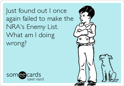 Just found out I once again failed to make the NRA's Enemy List. What am I doing wrong?