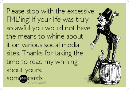 Please stop with the excessive FML'ing! If your life was truly so awful you would not have the means to whine about it on various social media  sites. Thanks for taking the time to read my whining about yours.