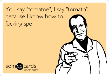 "You say ""tomatoe"", I say ""tomato"" because I know how to fucking spell."
