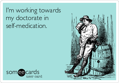 I'm working towards my doctorate in self-medication.