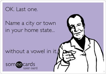 OK. Last one.Name a city or townin your home state...without a vowel in it.