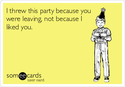 I threw this party because you  were leaving, not because I  liked you.
