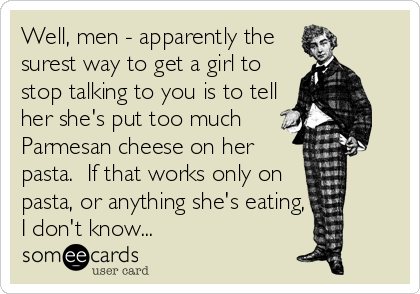 Well, men - apparently the surest way to get a girl to stop talking to you  is