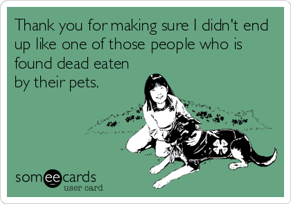 Thank you for making sure I didn't end up like one of those people who is found dead eaten by their pets.
