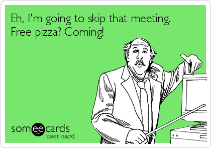 Eh, I'm going to skip that meeting. Free pizza? Coming!