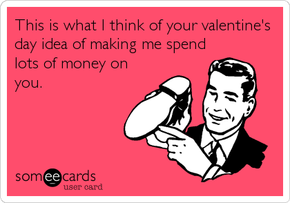 This is what I think of your valentine's day idea of making me spend lots of money on you.
