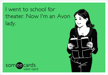 I went to school for theater. Now I'm an Avon lady.