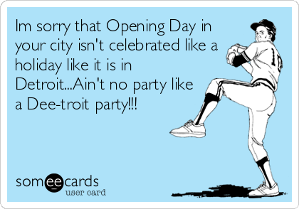 Im sorry that Opening Day in your city isn't celebrated like a holiday like it is in Detroit...Ain't no party like a Dee-troit party!!!
