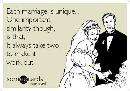 Each marriage is unique... One important similarity though,  is that,  It always take two to make it  work out.