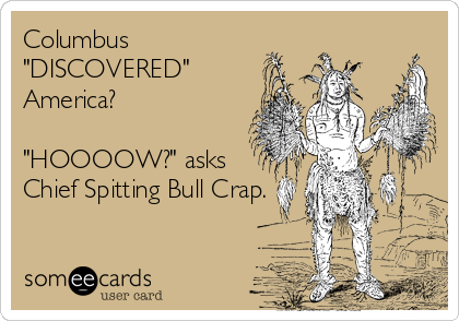 "Columbus ""DISCOVERED"" America?  ""HOOOOW?"" asks  Chief Spitting Bull Crap."