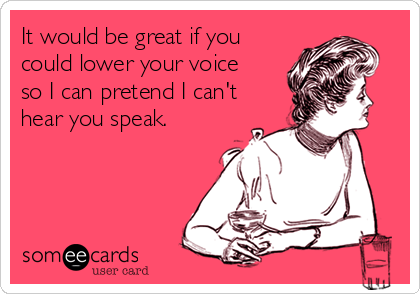 It would be great if you  could lower your voice so I can pretend I can't hear you speak.