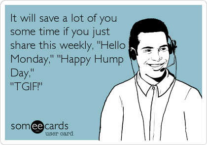"""It will save a lot of you some time if you just share this weekly, """"Hello Monday,"""" """"Happy Hump Day,""""  """"TGIF!"""""""