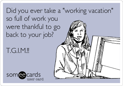 Did You Ever Take A Working Vacation So Full Of Work Were Thankful