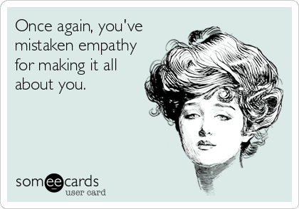 Once again, you've mistaken empathy for making it all about you.
