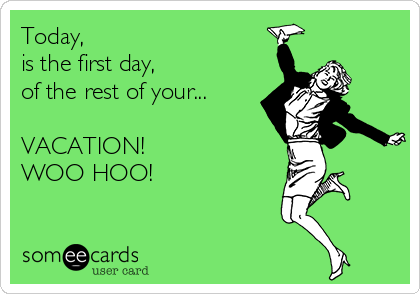 Today,  is the first day,  of the rest of your...  VACATION!  WOO HOO!