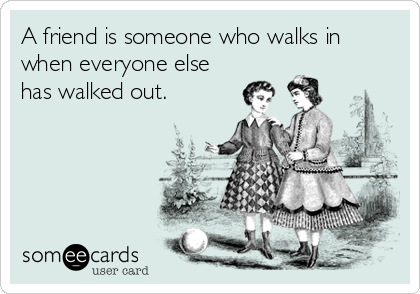 A friend is someone who walks in when everyone else has walked out.
