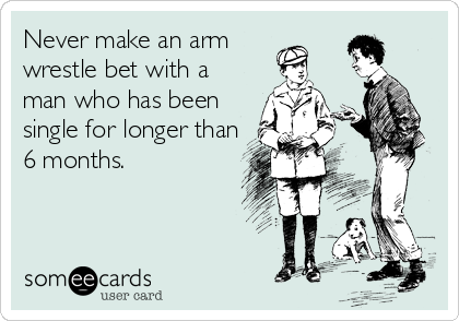 Never make an arm  wrestle bet with a man who has been single for longer than 6 months.