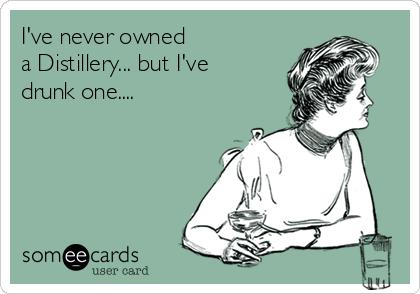 I've never owned a Distillery... but I've drunk one....