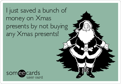 I just saved a bunch of money on Xmas presents by not buying any Xmas presents!