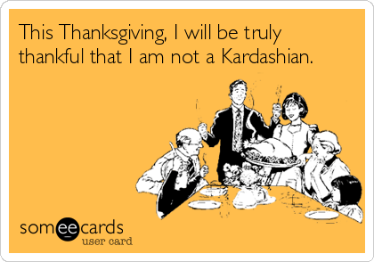 This Thanksgiving, I will be truly thankful that I am not a Kardashian.