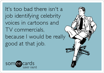 It's too bad there isn't a job identifying celebrity voices in cartoons and TV commercials, because I would be really good at that job.