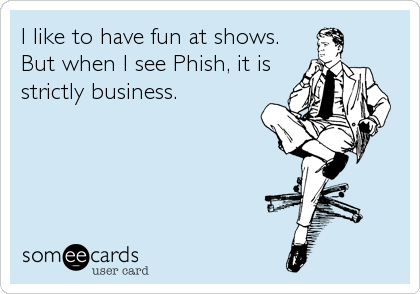 I like to have fun at shows. But when I see Phish, it is strictly business.