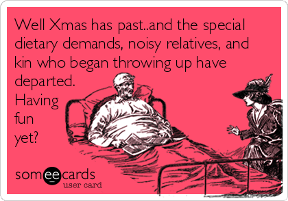 Well Xmas has past..and the special dietary demands, noisy relatives, and kin who began throwing up have departed. Having fun yet?
