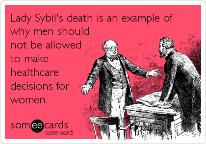 Lady Sybil's death is an example of why men should not be allowed to make healthcare decisions for women.