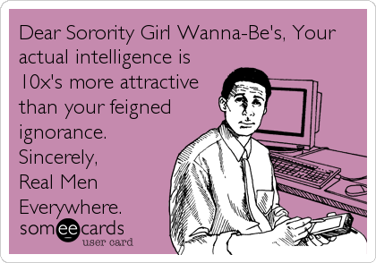 Dear Sorority Girl Wanna-Be's, Your actual intelligence is 10x's more attractive than your feigned ignorance. Sincerely, Real Men Everywhe