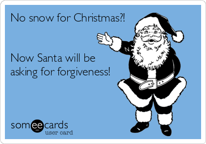 No Snow For Christmas Now Santa Will Be Asking For Forgiveness