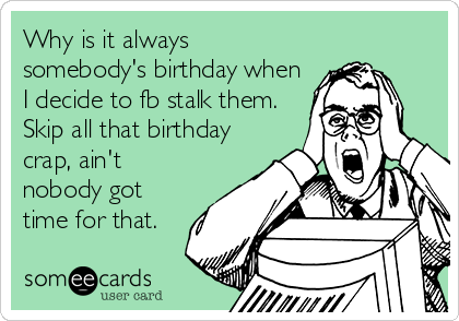 Why is it always somebody's birthday when I decide to fb stalk them. Skip all that birthday crap, ain't nobody got time for that.
