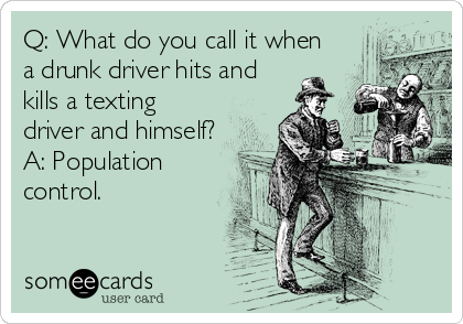Q: What do you call it when a drunk driver hits and kills a texting driver and himself? A: Population control.