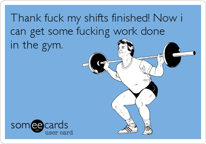 Thank fuck my shifts finished! Now i can get some fucking work done in the gym.