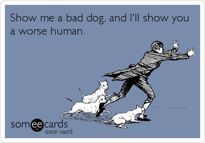 Show me a bad dog, and I'll show you a worse human.