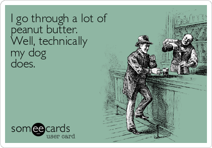 I go through a lot of peanut butter. Well, technically my dog does.