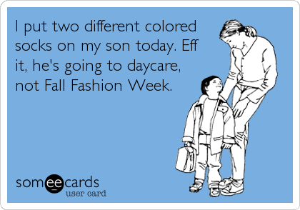 I put two different colored socks on my son today. Eff it, he's going to daycare, not Fall Fashion Week.