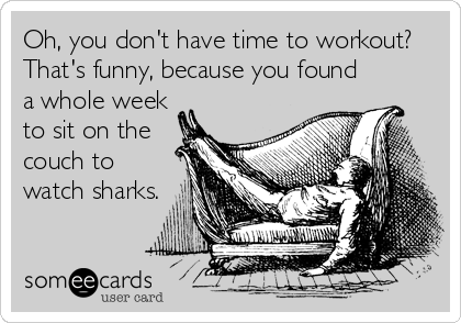 Oh, you don't have time to workout? That's funny, because you found a whole week to sit on the couch to watch sharks.