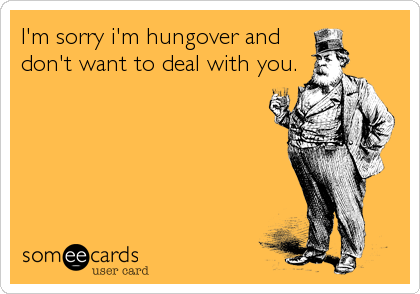 I'm sorry i'm hungover and don't want to deal with you.