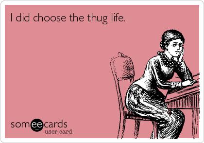 I did choose the thug life.