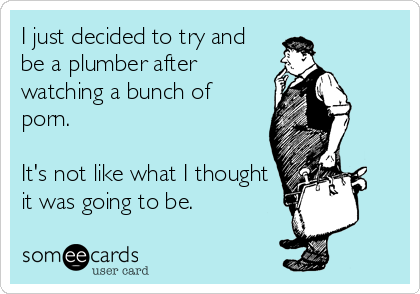I just decided to try and be a plumber after watching a bunch of porn.    It's not like what I thought it was going to be.