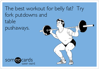 The best workout for belly fat?  Try fork putdowns and table pushaways.