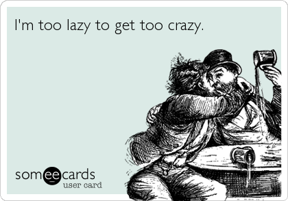 I'm too lazy to get too crazy.