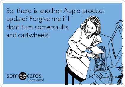So, there is another Apple product update? Forgive me if I dont turn somersaults and cartwheels!