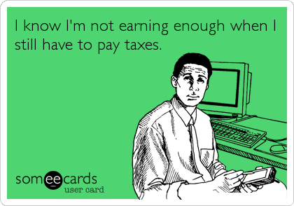 I know I'm not earning enough when I still have to pay taxes.