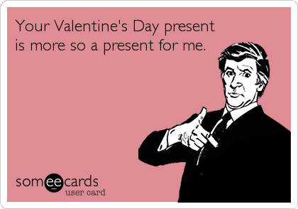 Your Valentine's Day present is more so a present for me.